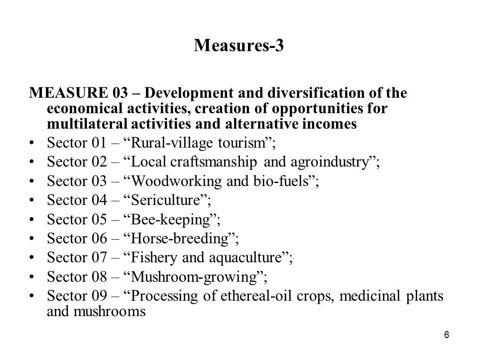 6 Measures-3 MEASURE 03 – Development and diversification of the economical activities, creation of opportunities for multilateral activities and alternative incomes Sector 01 – Rural-village tourism; Sector 02 – Local craftsmanship and agroindustry; Sector 03 – Woodworking and bio-fuels; Sector 04 – Sericulture; Sector 05 – Bee-keeping; Sector 06 – Horse-breeding; Sector 07 – Fishery and aquaculture; Sector 08 – Mushroom-growing; Sector 09 – Processing of ethereal-oil crops, medicinal plants and mushrooms