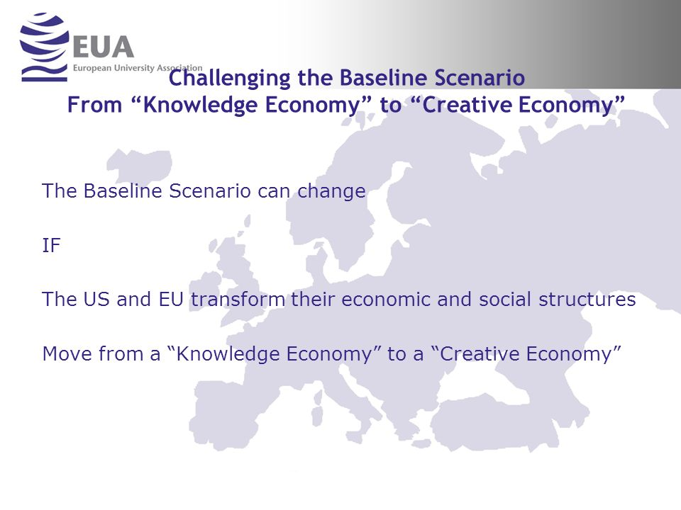 Challenging the Baseline Scenario From Knowledge Economy to Creative Economy The Baseline Scenario can change IF The US and EU transform their economic and social structures Move from a Knowledge Economy to a Creative Economy