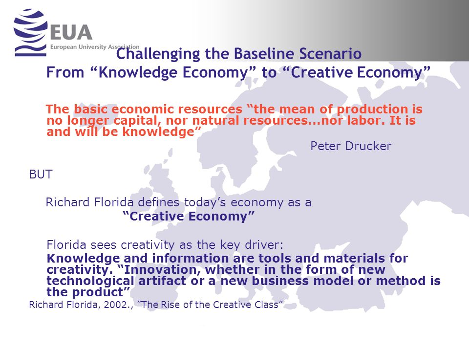 Challenging the Baseline Scenario From Knowledge Economy to Creative Economy The basic economic resources the mean of production is no longer capital, nor natural resources...nor labor.