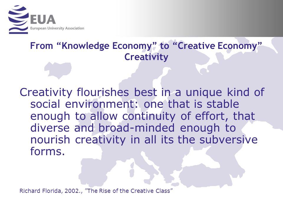 From Knowledge Economy to Creative Economy Creativity Creativity flourishes best in a unique kind of social environment: one that is stable enough to allow continuity of effort, that diverse and broad-minded enough to nourish creativity in all its the subversive forms.
