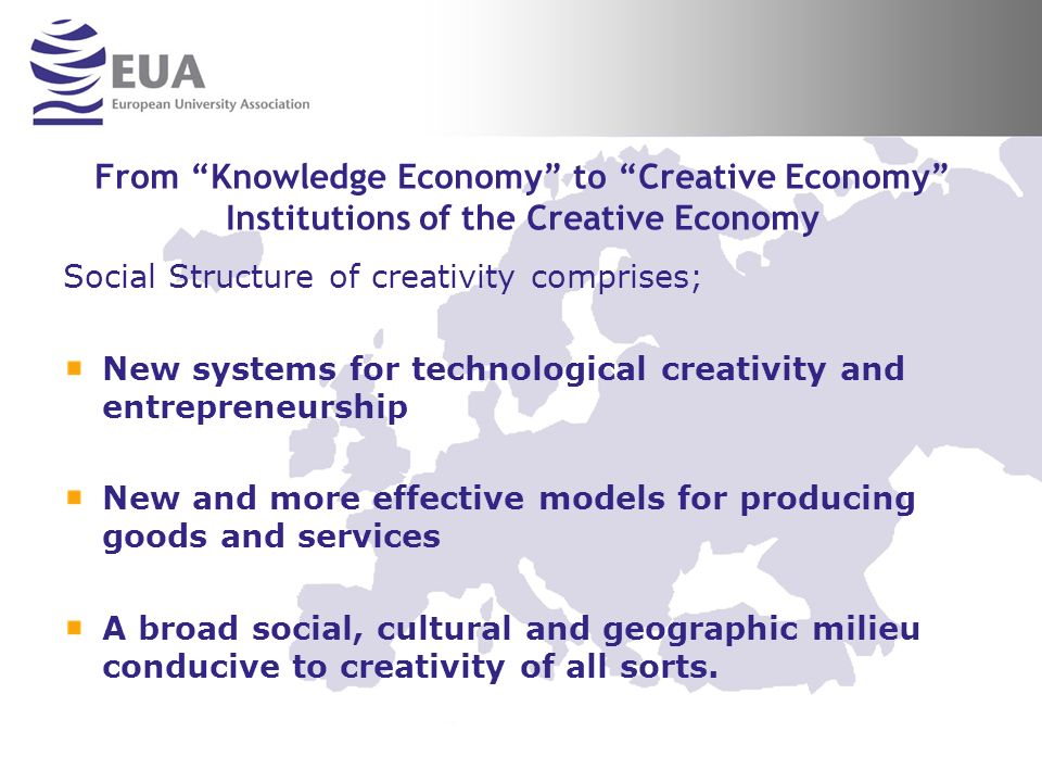 From Knowledge Economy to Creative Economy Institutions of the Creative Economy Social Structure of creativity comprises; New systems for technological creativity and entrepreneurship New and more effective models for producing goods and services A broad social, cultural and geographic milieu conducive to creativity of all sorts.