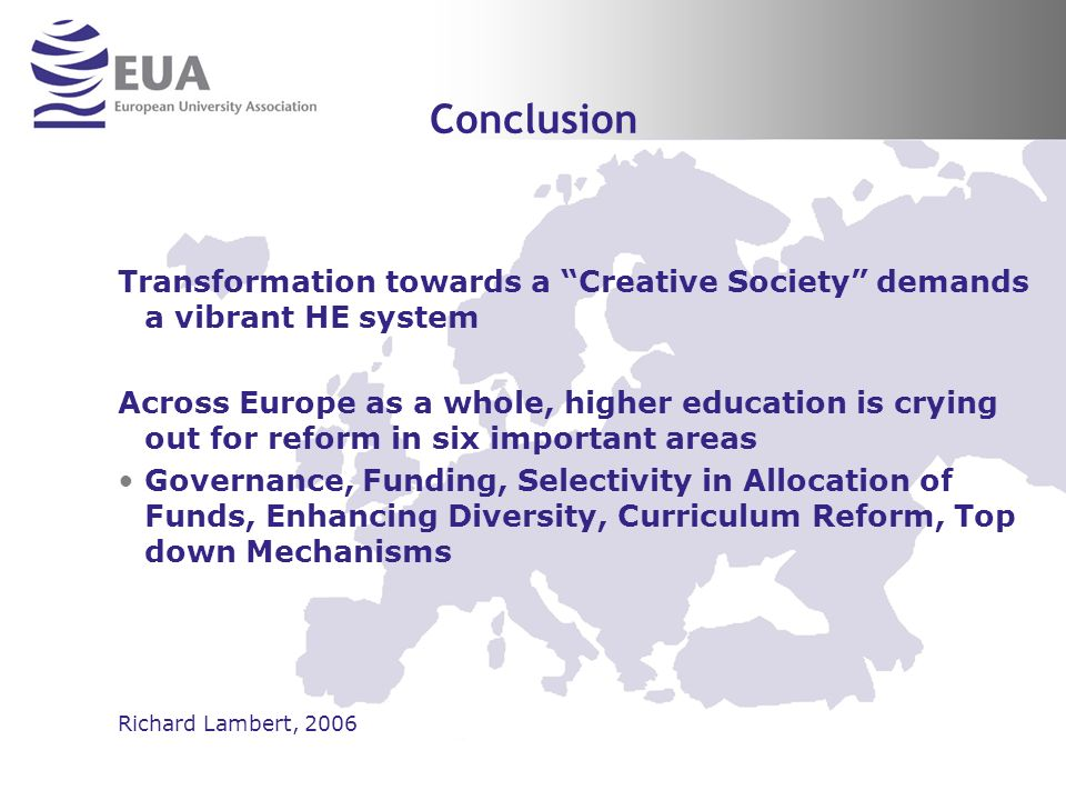 Conclusion Transformation towards a Creative Society demands a vibrant HE system Across Europe as a whole, higher education is crying out for reform in six important areas Governance, Funding, Selectivity in Allocation of Funds, Enhancing Diversity, Curriculum Reform, Top down Mechanisms Richard Lambert, 2006