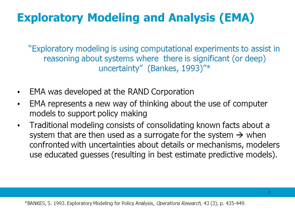 Exploratory Modeling and Analysis (EMA) Exploratory modeling is using computational experiments to assist in reasoning about systems where there is si