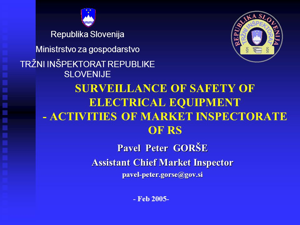 SURVEILLANCE OF SAFETY OF ELECTRICAL EQUIPMENT - ACTIVITIES OF MARKET INSPECTORATE OF RS Pavel Peter GORŠE Assistant Chief Market Inspector pavel-peter.gorse@gov.si Republika Slovenija Ministrstvo za gospodarstvo TRŽNI INŠPEKTORAT REPUBLIKE SLOVENIJE - Feb 2005-