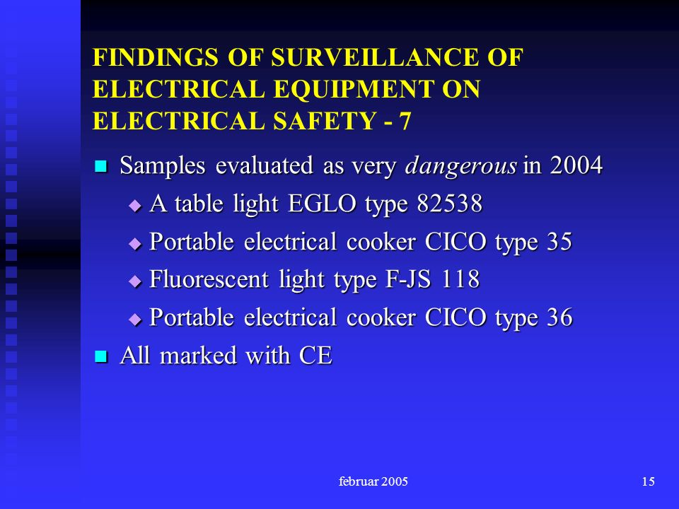 februar FINDINGS OF SURVEILLANCE OF ELECTRICAL EQUIPMENT ON ELECTRICAL SAFETY - 7 Samples evaluated as very dangerous in 2004 Samples evaluated as very dangerous in 2004 A table light EGLO type A table light EGLO type Portable electrical cooker CICO type 35 Portable electrical cooker CICO type 35 Fluorescent light type F-JS 118 Fluorescent light type F-JS 118 Portable electrical cooker CICO type 36 Portable electrical cooker CICO type 36 All marked with CE All marked with CE