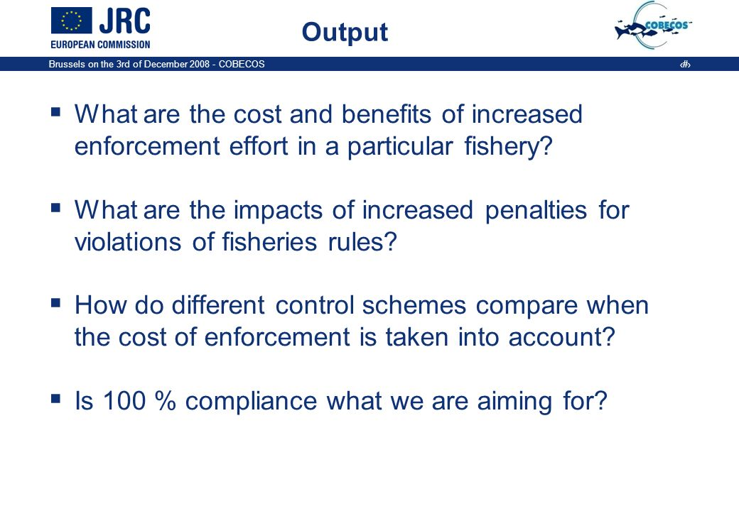 Brussels on the 3rd of December 2008 - COBECOS 6 Output What are the cost and benefits of increased enforcement effort in a particular fishery.
