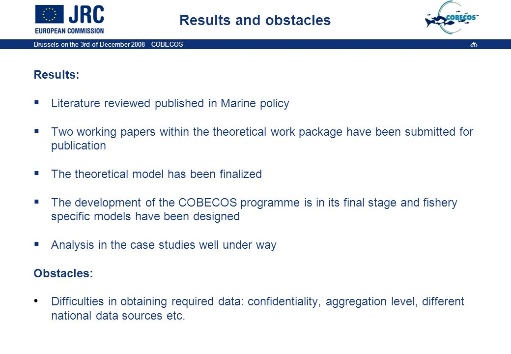 Brussels on the 3rd of December 2008 - COBECOS 9 Results and obstacles Results: Literature reviewed published in Marine policy Two working papers within the theoretical work package have been submitted for publication The theoretical model has been finalized The development of the COBECOS programme is in its final stage and fishery specific models have been designed Analysis in the case studies well under way Obstacles: Difficulties in obtaining required data: confidentiality, aggregation level, different national data sources etc.