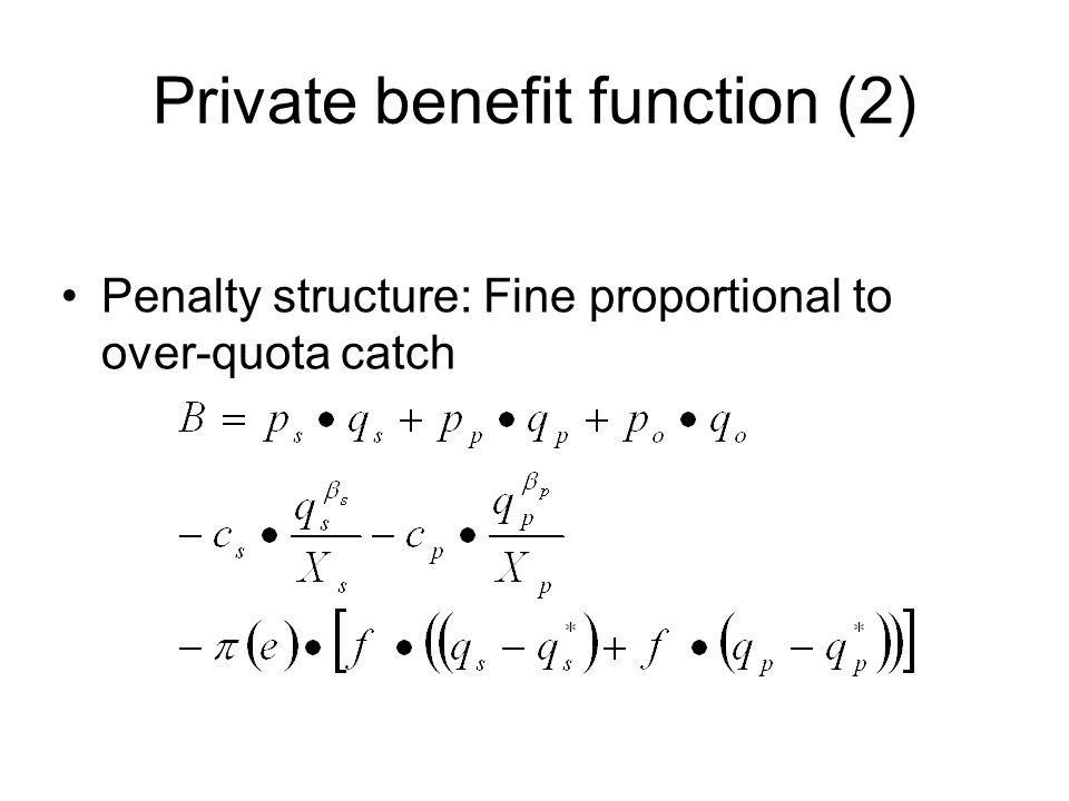 Private benefit function (2) Penalty structure: Fine proportional to over-quota catch