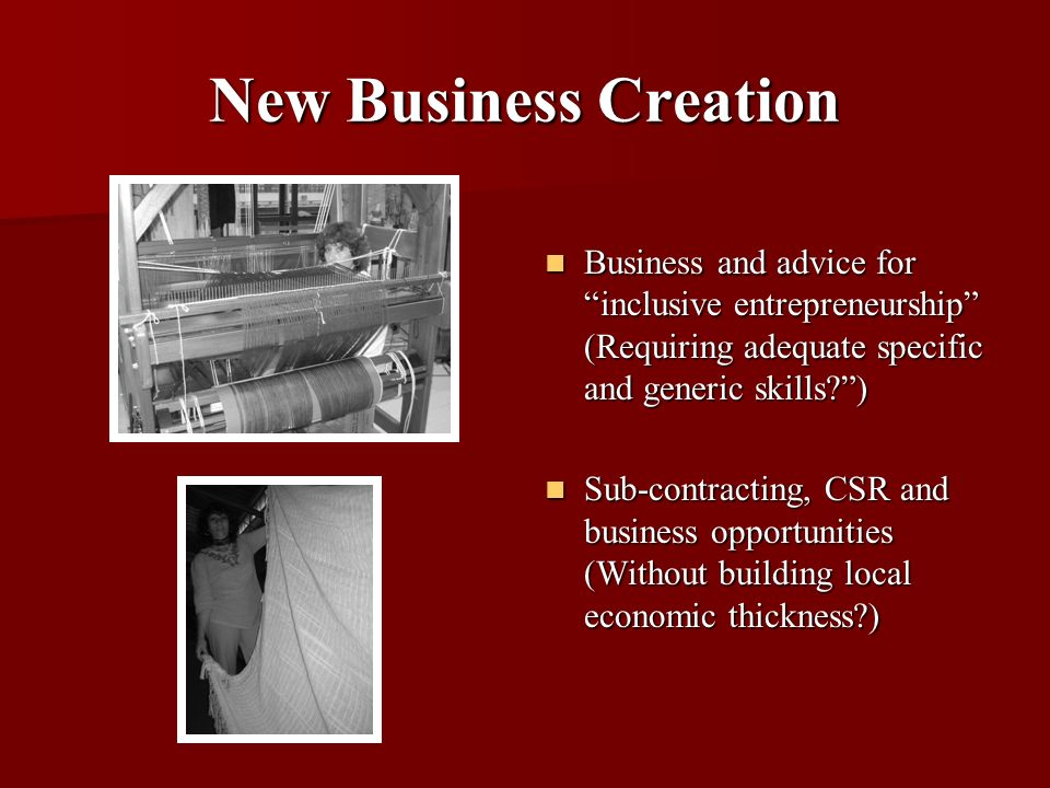 New Business Creation Business and advice for inclusive entrepreneurship (Requiring adequate specific and generic skills?) Business and advice for inclusive entrepreneurship (Requiring adequate specific and generic skills?) Sub-contracting, CSR and business opportunities (Without building local economic thickness?) Sub-contracting, CSR and business opportunities (Without building local economic thickness?)