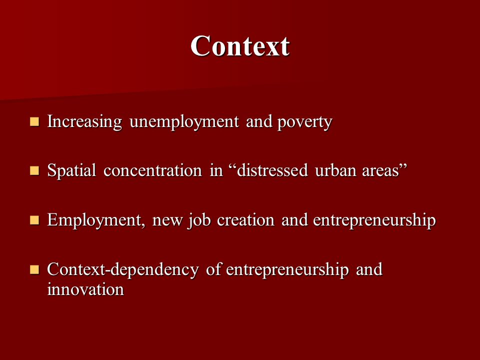 Context Increasing unemployment and poverty Increasing unemployment and poverty Spatial concentration in distressed urban areas Spatial concentration in distressed urban areas Employment, new job creation and entrepreneurship Employment, new job creation and entrepreneurship Context-dependency of entrepreneurship and innovation Context-dependency of entrepreneurship and innovation