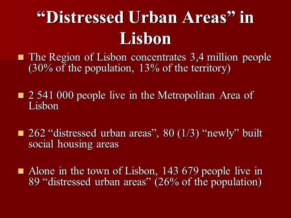 Distressed Urban Areas in Lisbon The Region of Lisbon concentrates 3,4 million people (30% of the population, 13% of the territory) The Region of Lisbon concentrates 3,4 million people (30% of the population, 13% of the territory) 2 541 000 people live in the Metropolitan Area of Lisbon 2 541 000 people live in the Metropolitan Area of Lisbon 262 distressed urban areas, 80 (1/3) newly built social housing areas 262 distressed urban areas, 80 (1/3) newly built social housing areas Alone in the town of Lisbon, 143 679 people live in 89 distressed urban areas (26% of the population) Alone in the town of Lisbon, 143 679 people live in 89 distressed urban areas (26% of the population)