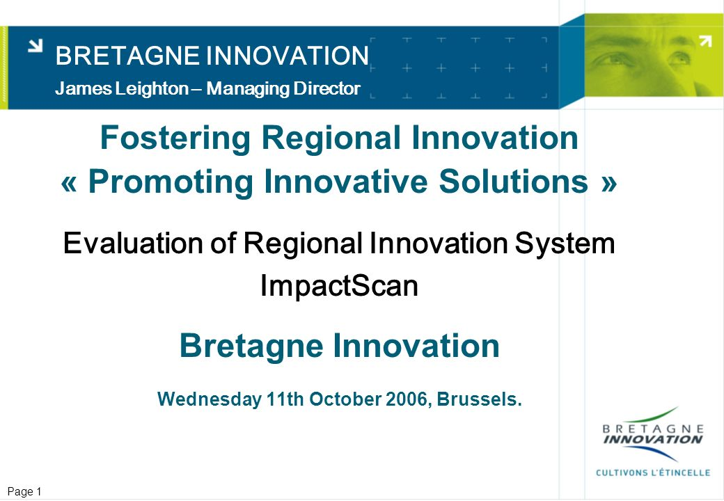 Page 1 Fostering Regional Innovation « Promoting Innovative Solutions » Evaluation of Regional Innovation System ImpactScan Bretagne Innovation Wednesday 11th October 2006, Brussels.