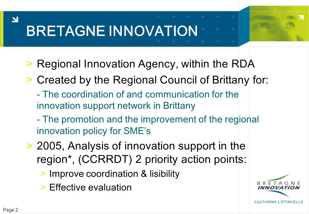 Page 3 Improving Coordination and lisibility >Both top level (policy makers) & ground level (intermediaries) >Top level: Regional Economic development plan (SRDE) >Includes coordinated approach from financers and policy makers (State, Region, local govt., CCI, …) >Ground level: Creation of an « Innovation Gateway » >Direct access to information on innovation in Brittany, dedicated to SMEs : >news, exhibitions, training, publications & newsletters, partner search… >A gateway giving access to all relevant information concerning innovation support for SMEs >Simplifies the network, valorises the participation and actions of the partners