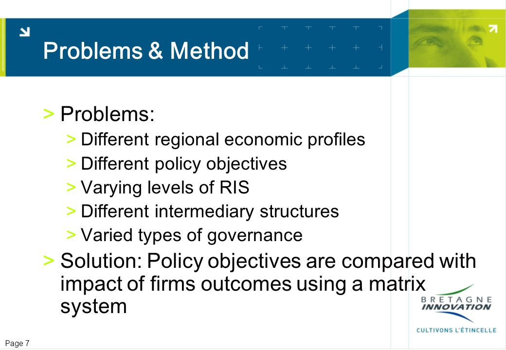 Page 7 Problems & Method >Problems: >Different regional economic profiles >Different policy objectives >Varying levels of RIS >Different intermediary structures >Varied types of governance >Solution: Policy objectives are compared with impact of firms outcomes using a matrix system