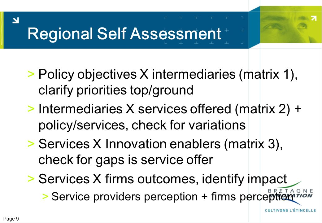 Page 9 Regional Self Assessment >Policy objectives X intermediaries (matrix 1), clarify priorities top/ground >Intermediaries X services offered (matrix 2) + policy/services, check for variations >Services X Innovation enablers (matrix 3), check for gaps is service offer >Services X firms outcomes, identify impact >Service providers perception + firms perception