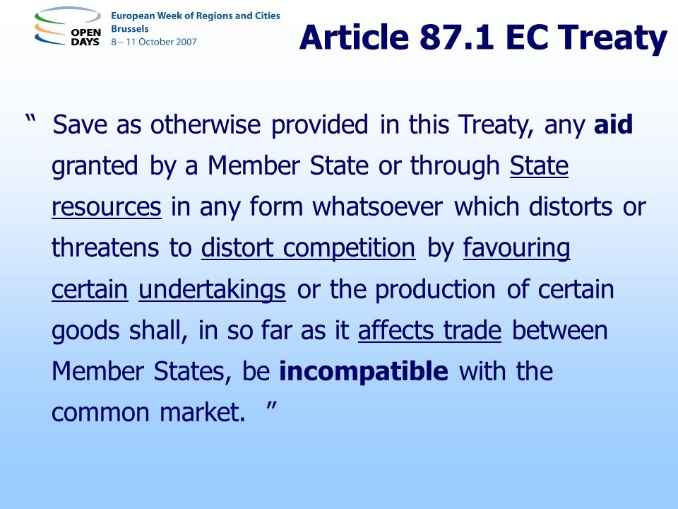 Article 87.1 EC Treaty Save as otherwise provided in this Treaty, any aid granted by a Member State or through State resources in any form whatsoever which distorts or threatens to distort competition by favouring certain undertakings or the production of certain goods shall, in so far as it affects trade between Member States, be incompatible with the common market.