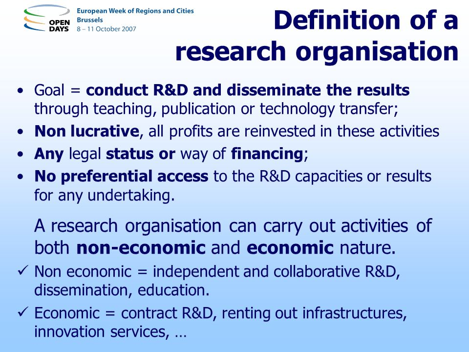 Definition of a research organisation Goal = conduct R&D and disseminate the results through teaching, publication or technology transfer; Non lucrative, all profits are reinvested in these activities Any legal status or way of financing; No preferential access to the R&D capacities or results for any undertaking.