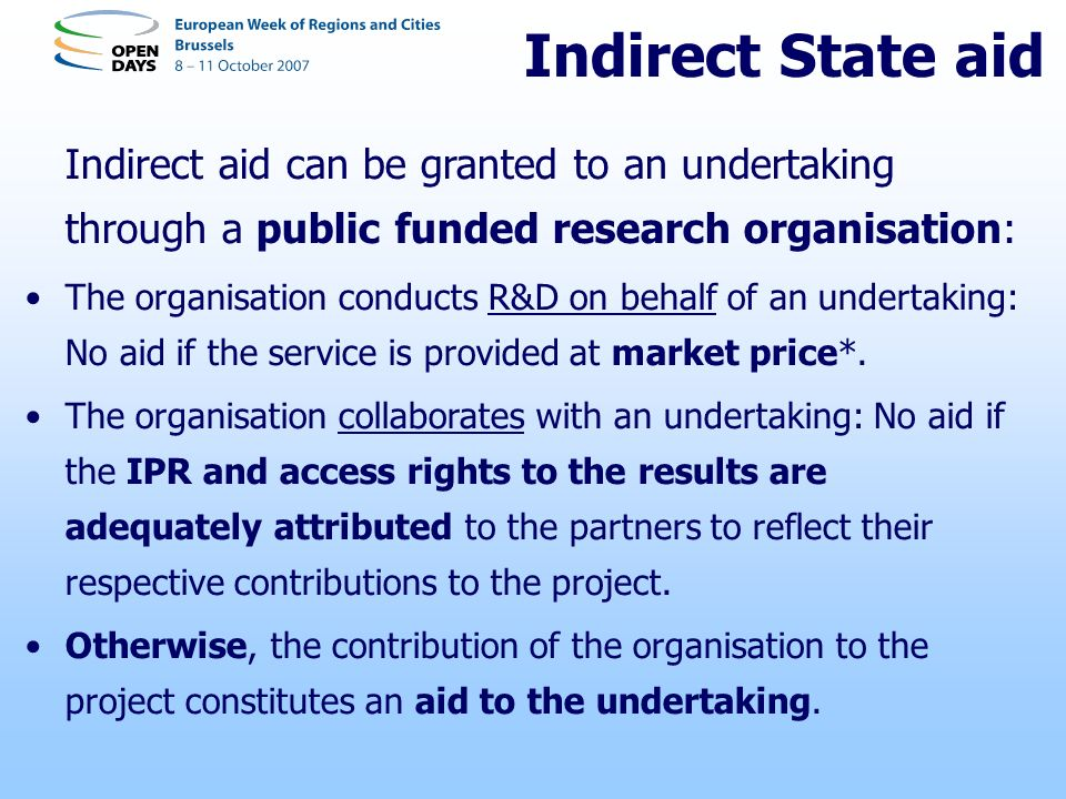Indirect State aid Indirect aid can be granted to an undertaking through a public funded research organisation: The organisation conducts R&D on behalf of an undertaking: No aid if the service is provided at market price*.