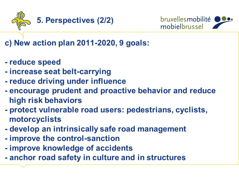 c) New action plan 2011-2020, 9 goals: - reduce speed - increase seat belt-carrying - reduce driving under influence - encourage prudent and proactive behavior and reduce high risk behaviors - protect vulnerable road users: pedestrians, cyclists, motorcyclists - develop an intrinsically safe road management - improve the control-sanction - improve knowledge of accidents - anchor road safety in culture and in structures 5.