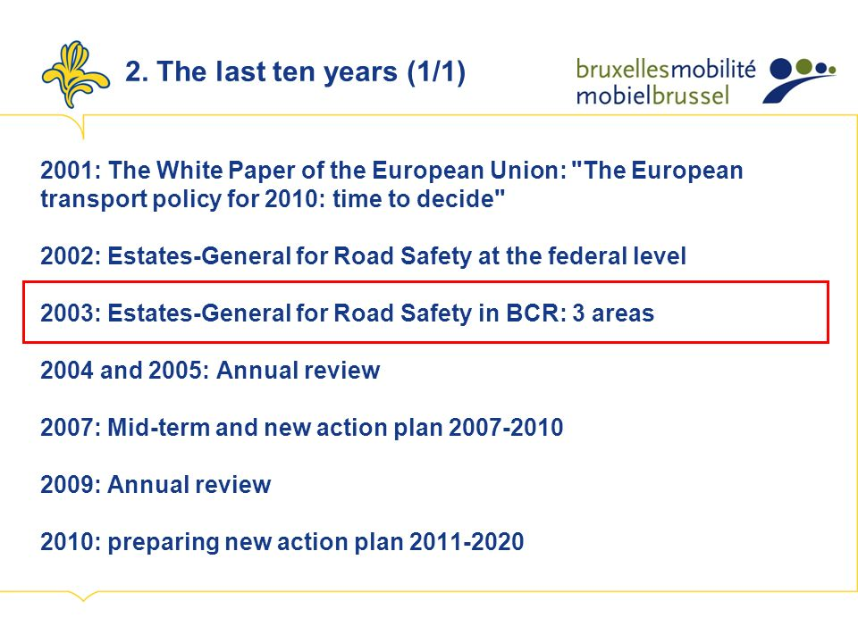 2001: The White Paper of the European Union: The European transport policy for 2010: time to decide 2002: Estates-General for Road Safety at the federal level 2003: Estates-General for Road Safety in BCR: 3 areas 2004 and 2005: Annual review 2007: Mid-term and new action plan 2007-2010 2009: Annual review 2010: preparing new action plan 2011-2020 2.