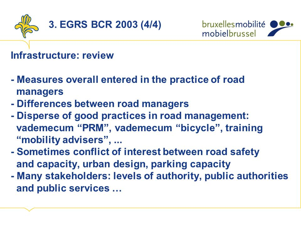 Infrastructure: review - Measures overall entered in the practice of road managers - Differences between road managers - Disperse of good practices in road management: vademecum PRM, vademecum bicycle, training mobility advisers,...