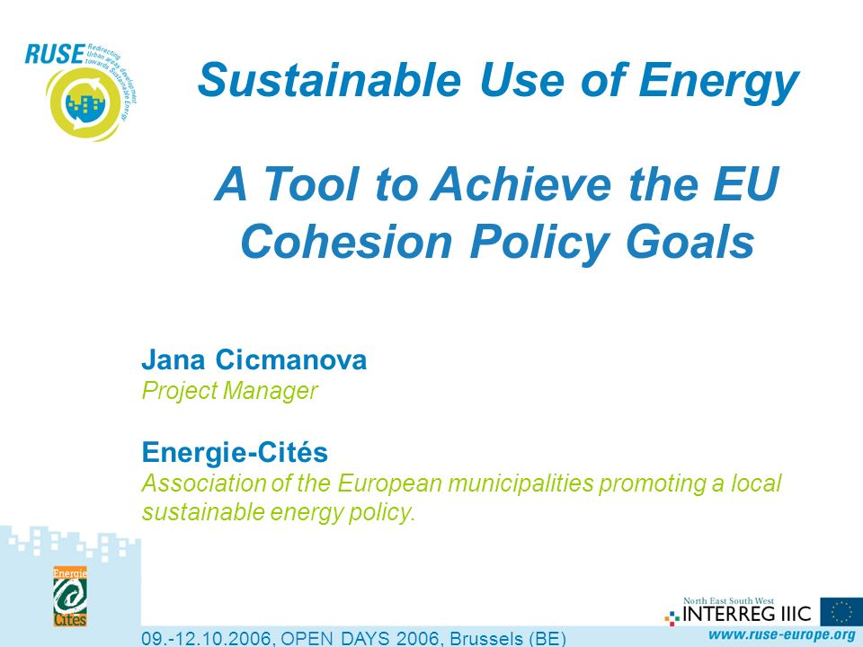 Sustainable Use of Energy A Tool to Achieve the EU Cohesion Policy Goals , OPEN DAYS 2006, Brussels (BE) Jana Cicmanova Project Manager Energie-Cités Association of the European municipalities promoting a local sustainable energy policy.