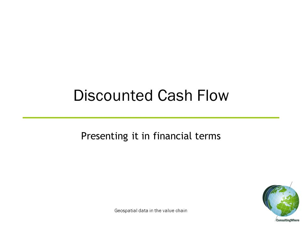 Discounted Cash Flow Presenting it in financial terms Geospatial data in the value chain