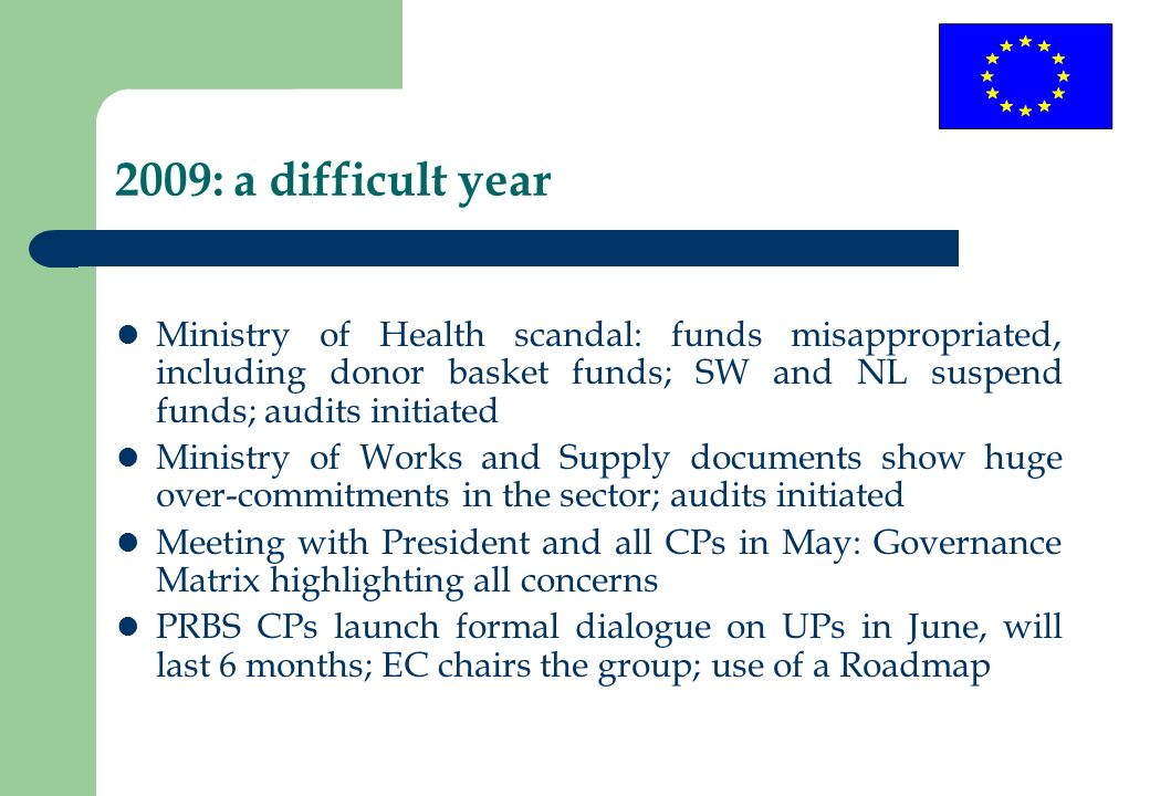 2009: a difficult year Ministry of Health scandal: funds misappropriated, including donor basket funds; SW and NL suspend funds; audits initiated Ministry of Works and Supply documents show huge over-commitments in the sector; audits initiated Meeting with President and all CPs in May: Governance Matrix highlighting all concerns PRBS CPs launch formal dialogue on UPs in June, will last 6 months; EC chairs the group; use of a Roadmap