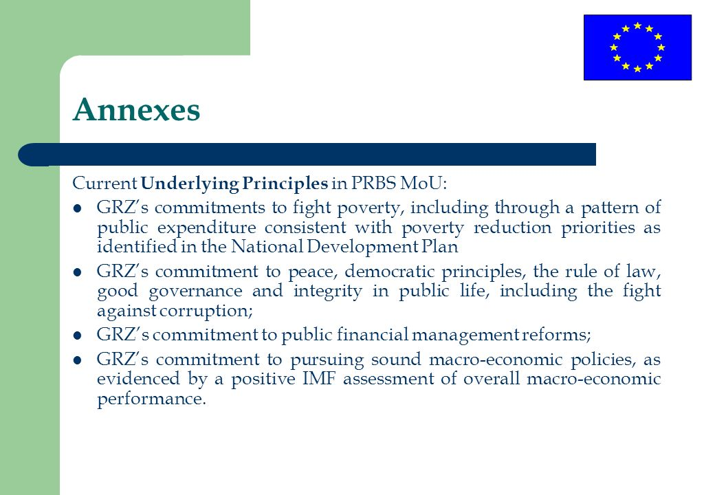 Annexes Current Underlying Principles in PRBS MoU: GRZs commitments to fight poverty, including through a pattern of public expenditure consistent with poverty reduction priorities as identified in the National Development Plan GRZs commitment to peace, democratic principles, the rule of law, good governance and integrity in public life, including the fight against corruption; GRZs commitment to public financial management reforms; GRZs commitment to pursuing sound macro-economic policies, as evidenced by a positive IMF assessment of overall macro-economic performance.