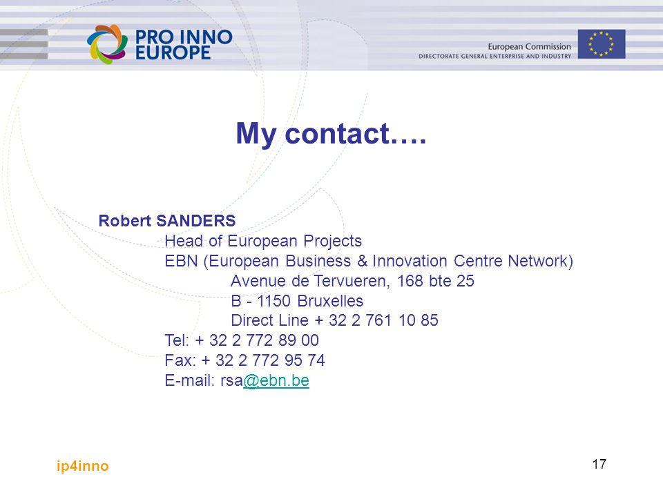 ip4inno 17 Robert SANDERS Head of European Projects EBN (European Business & Innovation Centre Network) Avenue de Tervueren, 168 bte 25 B - 1150 Bruxelles Direct Line + 32 2 761 10 85 Tel: + 32 2 772 89 00 Fax: + 32 2 772 95 74 E-mail: rsa@ebn.be@ebn.be My contact….