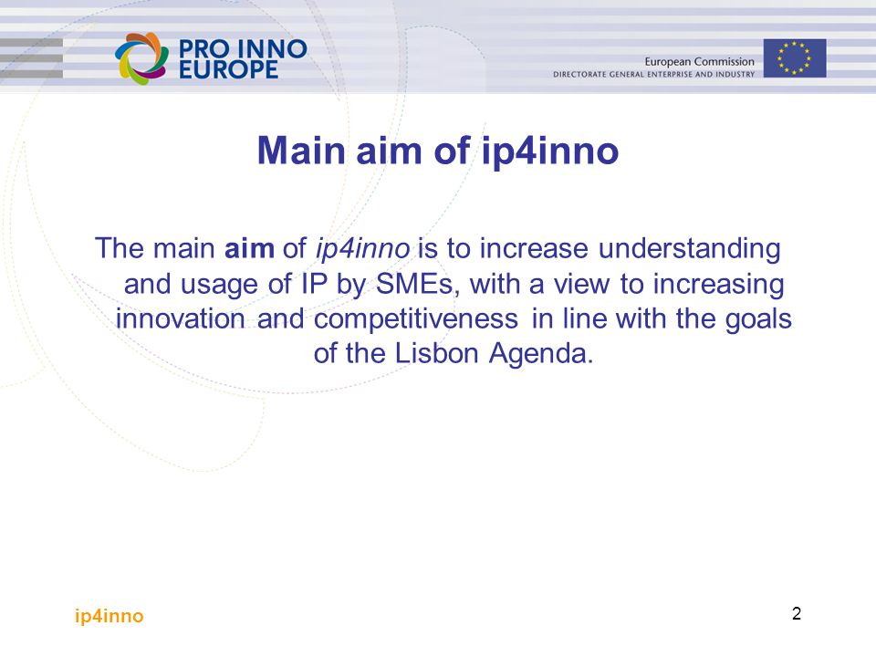 ip4inno 2 Main aim of ip4inno The main aim of ip4inno is to increase understanding and usage of IP by SMEs, with a view to increasing innovation and competitiveness in line with the goals of the Lisbon Agenda.
