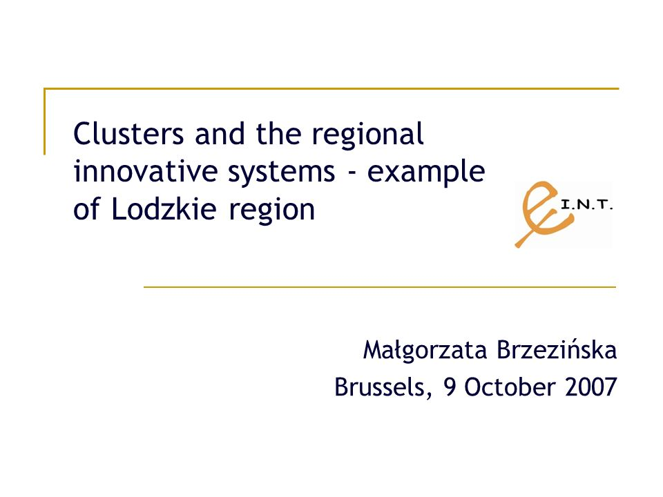 Clusters and the regional innovative systems - example of Lodzkie region Małgorzata Brzezińska Brussels, 9 October 2007