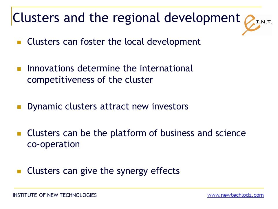 Clusters and the regional development Clusters can foster the local development Innovations determine the international competitiveness of the cluster Dynamic clusters attract new investors Clusters can be the platform of business and science co-operation Clusters can give the synergy effects INSTITUTE OF NEW TECHNOLOGIES
