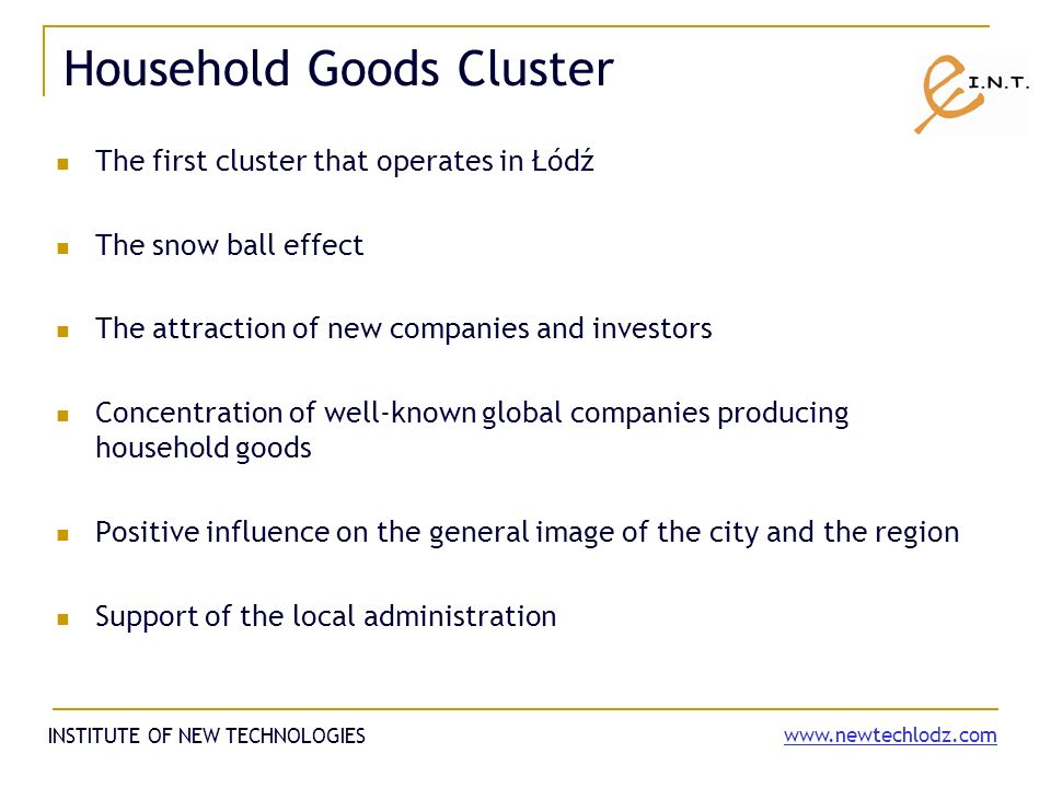 Household Goods Cluster The first cluster that operates in Łódź The snow ball effect The attraction of new companies and investors Concentration of well-known global companies producing household goods Positive influence on the general image of the city and the region Support of the local administration INSTITUTE OF NEW TECHNOLOGIES