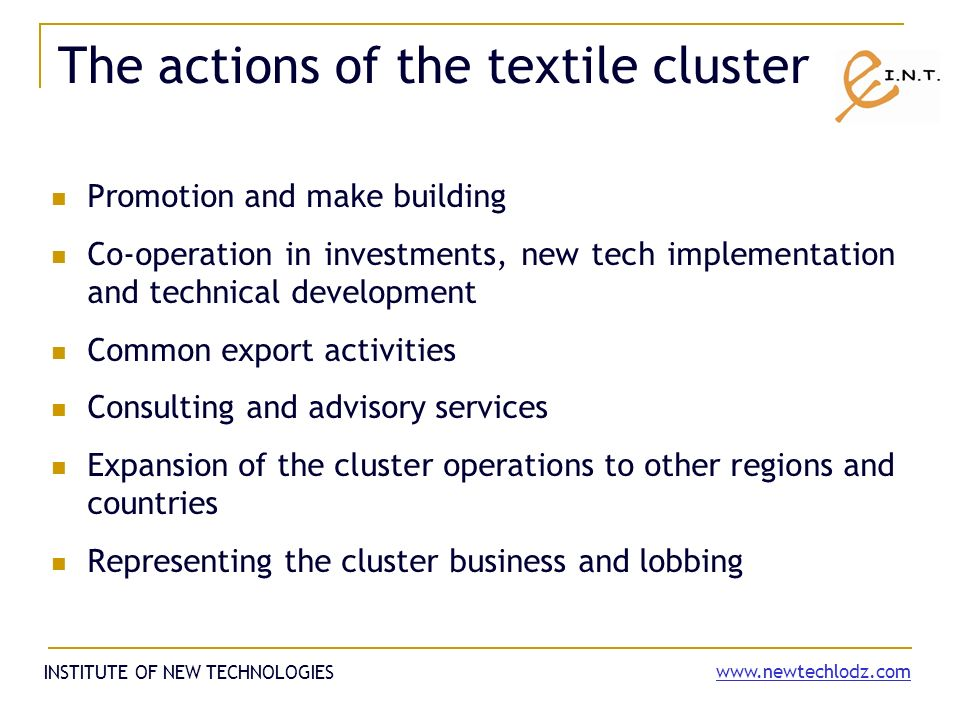 The actions of the textile cluster Promotion and make building Co-operation in investments, new tech implementation and technical development Common export activities Consulting and advisory services Expansion of the cluster operations to other regions and countries Representing the cluster business and lobbing INSTITUTE OF NEW TECHNOLOGIES