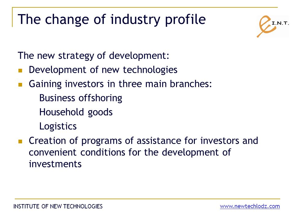 The change of industry profile The new strategy of development: Development of new technologies Gaining investors in three main branches: Business offshoring Household goods Logistics Creation of programs of assistance for investors and convenient conditions for the development of investments INSTITUTE OF NEW TECHNOLOGIES