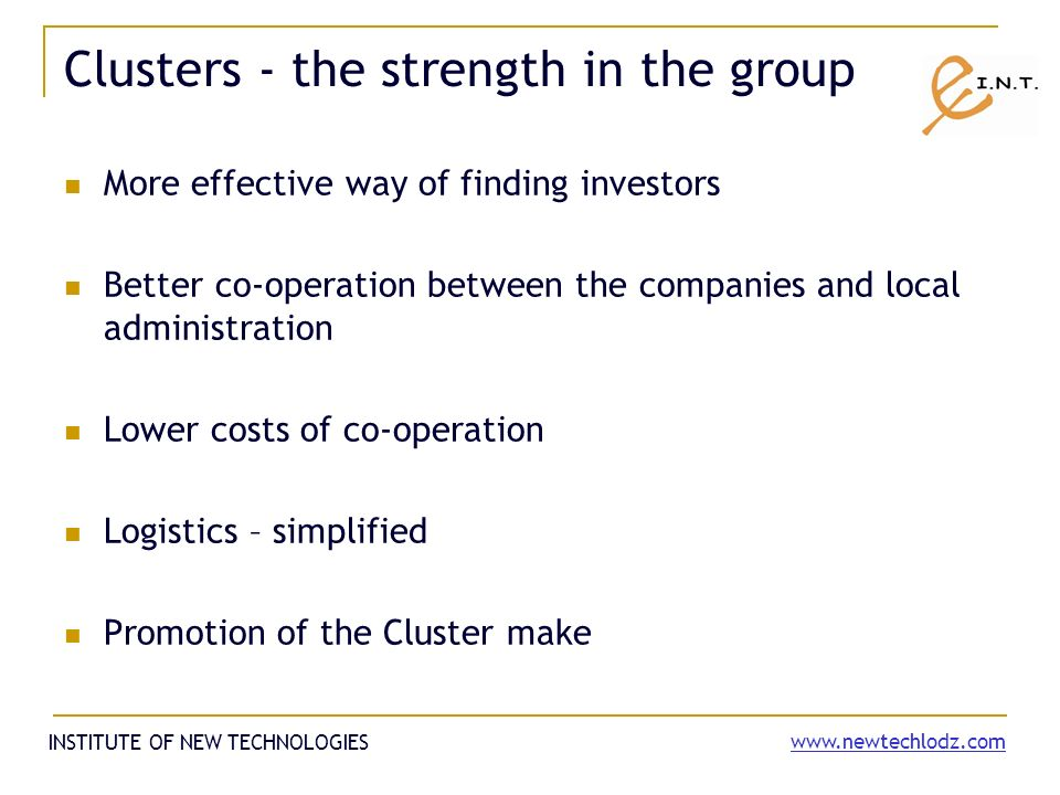 The obstacles that clusters meet Insufficient knowledge about the cluster conception and its functions and tasks Difficult access to the informations about clusters (especially for business people) Too academic approach and not clear business profits The poor information about the advantages that clusters give Low trust refering to the co-operation with competitors Short time perspective instead of long time planning Few good cases INSTITUTE OF NEW TECHNOLOGIES www.newtechlodz.com