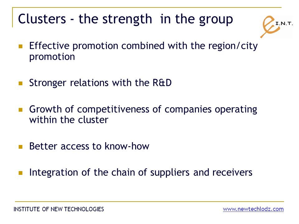 Clusters - the strength in the group Effective promotion combined with the region/city promotion Stronger relations with the R&D Growth of competitiveness of companies operating within the cluster Better access to know-how Integration of the chain of suppliers and receivers INSTITUTE OF NEW TECHNOLOGIES