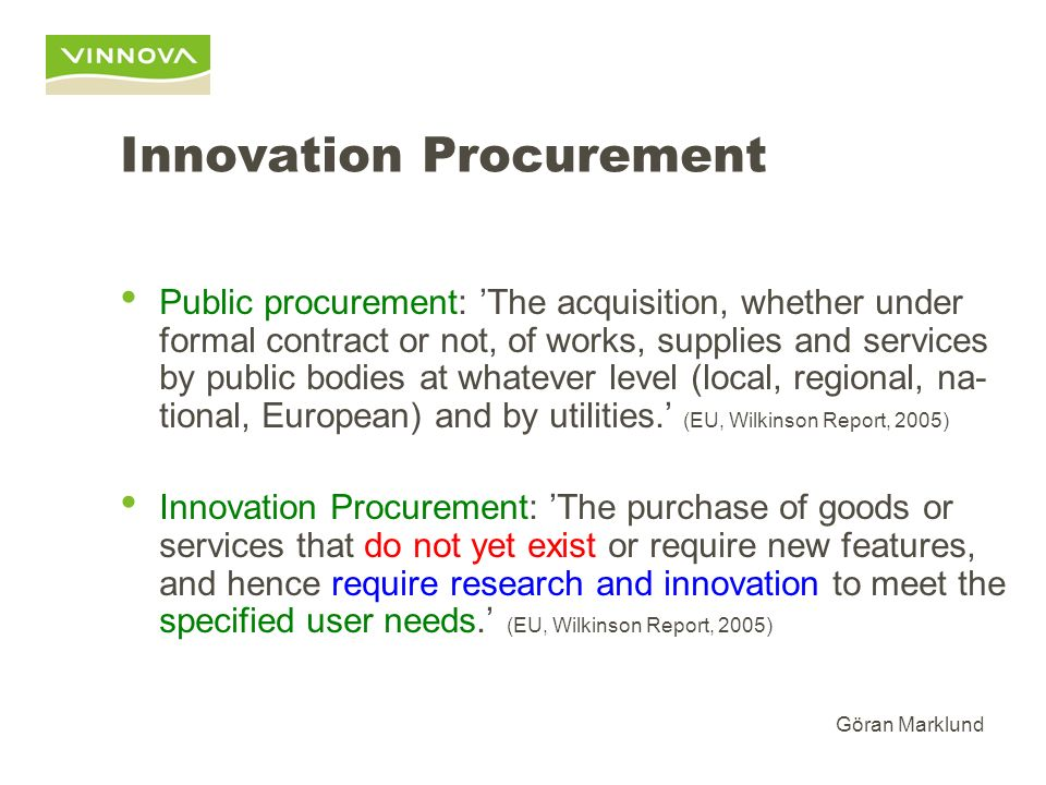 Göran Marklund Innovation Procurement Public procurement: The acquisition, whether under formal contract or not, of works, supplies and services by public bodies at whatever level (local, regional, na- tional, European) and by utilities.