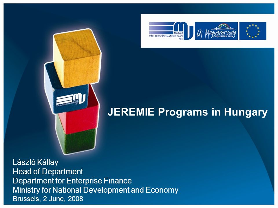JEREMIE Programs in Hungary László Kállay Head of Department Department for Enterprise Finance Ministry for National Development and Economy Brussels, 2 June, 2008