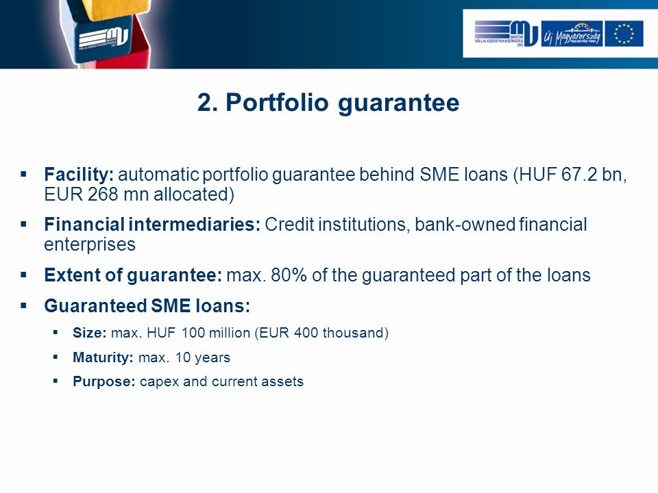 2. Portfolio guarantee Facility: automatic portfolio guarantee behind SME loans (HUF 67.2 bn, EUR 268 mn allocated) Financial intermediaries: Credit i