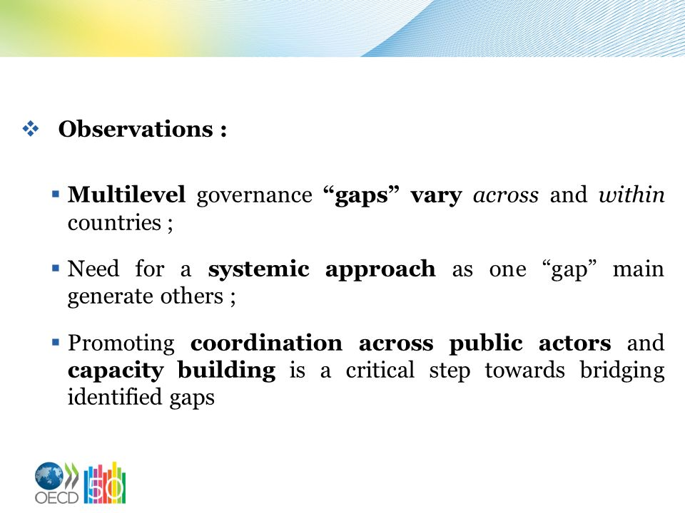 Observations : Multilevel governance gaps vary across and within countries ; Need for a systemic approach as one gap main generate others ; Promoting