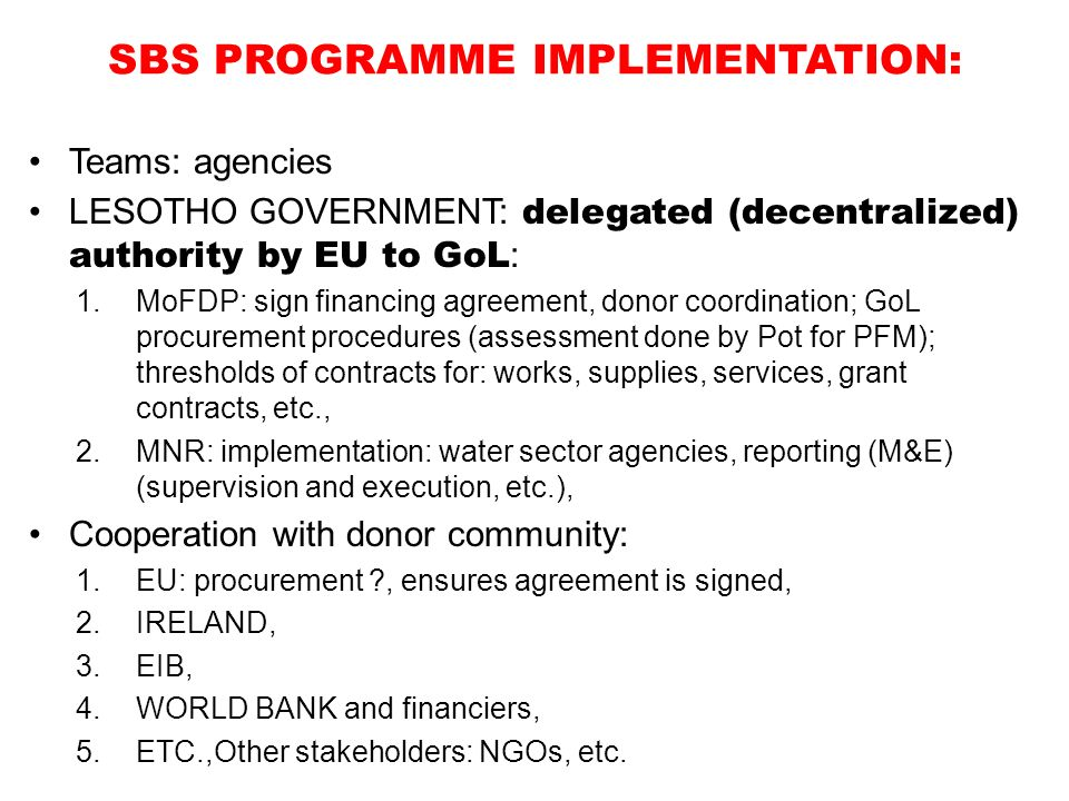 SBS PROGRAMME IMPLEMENTATION: Teams: agencies LESOTHO GOVERNMENT: delegated (decentralized) authority by EU to GoL : 1.MoFDP: sign financing agreement, donor coordination; GoL procurement procedures (assessment done by Pot for PFM); thresholds of contracts for: works, supplies, services, grant contracts, etc., 2.MNR: implementation: water sector agencies, reporting (M&E) (supervision and execution, etc.), Cooperation with donor community: 1.EU: procurement ?, ensures agreement is signed, 2.IRELAND, 3.EIB, 4.WORLD BANK and financiers, 5.ETC.,Other stakeholders: NGOs, etc.