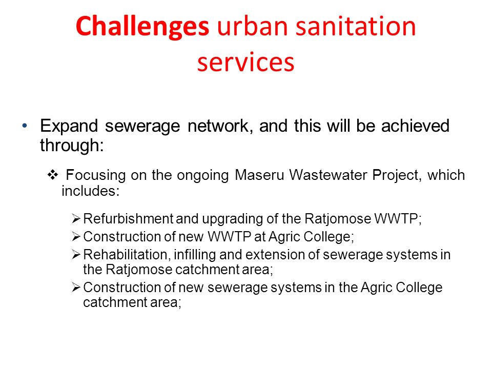 Expand sewerage network, and this will be achieved through: Focusing on the ongoing Maseru Wastewater Project, which includes: Refurbishment and upgrading of the Ratjomose WWTP; Construction of new WWTP at Agric College; Rehabilitation, infilling and extension of sewerage systems in the Ratjomose catchment area; Construction of new sewerage systems in the Agric College catchment area; Challenges urban sanitation services