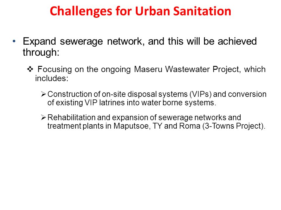Challenges for Urban Sanitation Expand sewerage network, and this will be achieved through: Focusing on the ongoing Maseru Wastewater Project, which includes: Construction of on-site disposal systems (VIPs) and conversion of existing VIP latrines into water borne systems.