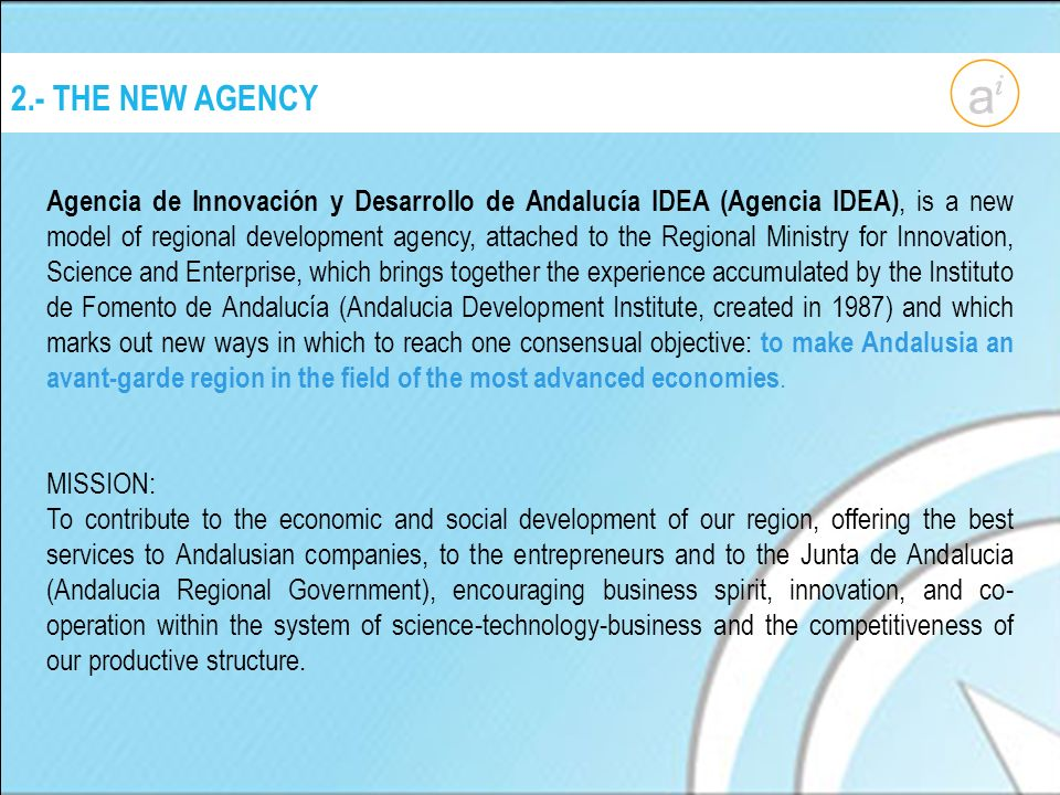 2.- THE NEW AGENCY Agencia de Innovación y Desarrollo de Andalucía IDEA (Agencia IDEA), is a new model of regional development agency, attached to the Regional Ministry for Innovation, Science and Enterprise, which brings together the experience accumulated by the Instituto de Fomento de Andalucía (Andalucia Development Institute, created in 1987) and which marks out new ways in which to reach one consensual objective: to make Andalusia an avant-garde region in the field of the most advanced economies.