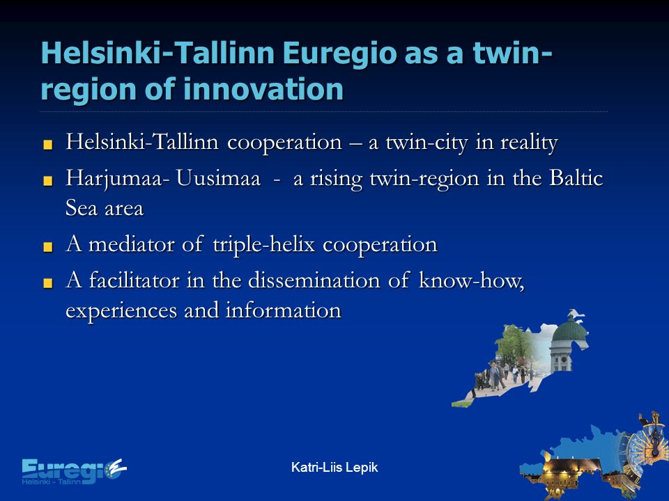 Katri-Liis Lepik Helsinki-Tallinn Euregio as a twin- region of innovation Helsinki-Tallinn cooperation – a twin-city in reality Harjumaa- Uusimaa - a rising twin-region in the Baltic Sea area A mediator of triple-helix cooperation A facilitator in the dissemination of know-how, experiences and information