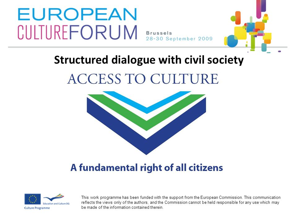 New Policy Instrument : structured dialogue with civil society To involve the cultural sector in the development and implementation of the European Agenda for Culture, the EC decided to set up a structured dialogue process with civil society organised in 3 thematic platforms: Long term goals: to bring in the voice of civil society from the culture sector to the policy makers to represent the needs of the sector to identify suitable action in the different stages of policy formation to open the way to new reflections and policy development at European, national, regional and local levels Platform for Intercultural Europe Platform Cultural and Creative industries Platform Access to Culture