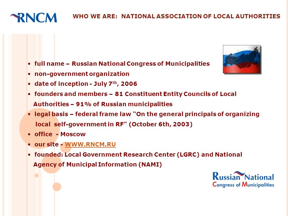 WHO WE ARE: NATIONAL ASSOCIATION OF LOCAL AUTHORITIES full name – Russian National Congress of Municipalities non-government organization date of inception - July 7 th, 2006 founders and members – 81 Constituent Entity Councils of Local Authorities – 91% of Russian municipalities legal basis – federal frame law On the general principals of organizing local self-government in RF (October 6th, 2003) office - Moscow our site - WWW.RNCM.RUWWW.RNCM.RU founded: Local Government Research Center (LGRC) and National Agency of Municipal Information (NAMI)