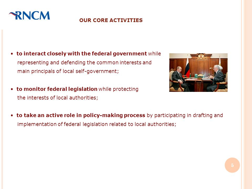 OUR CORE ACTIVITIES to interact closely with the federal government while representing and defending the common interests and main principals of local self-government; to monitor federal legislation while protecting the interests of local authorities; to take an active role in policy-making process by participating in drafting and implementation of federal legislation related to local authorities; 5